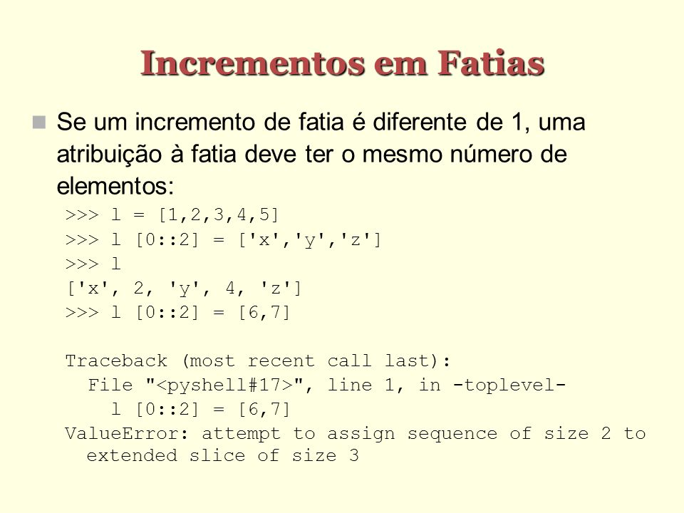 Incrementos em Fatias Se um incremento de fatia é diferente de 1, uma atribuição à fatia deve ter o mesmo número de elementos: