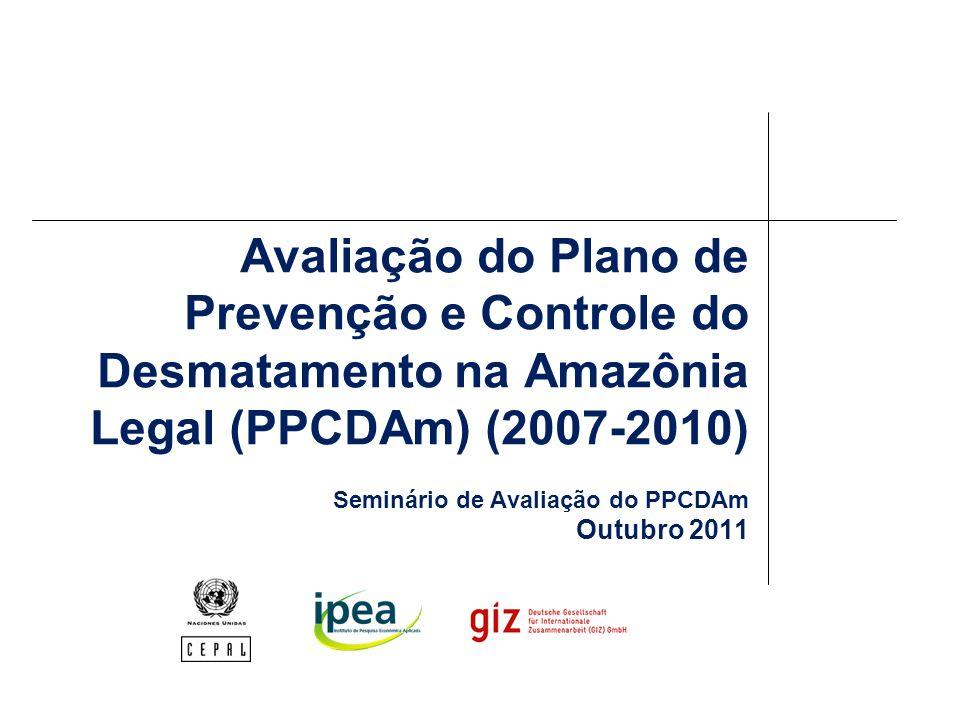 Avaliação do Plano de Prevenção e Controle do Desmatamento na Amazônia Legal (PPCDAm) (2007-2010) Seminário de Avaliação do PPCDAm Outubro 2011