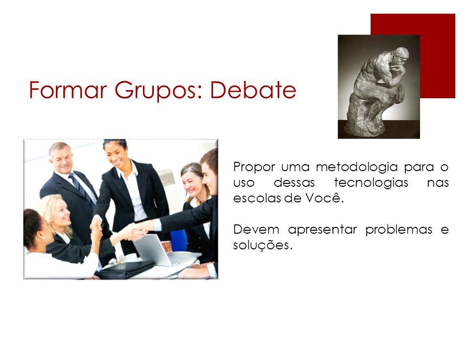 Formar Grupos: Debate Propor uma metodologia para o uso dessas tecnologias nas escolas de Você.