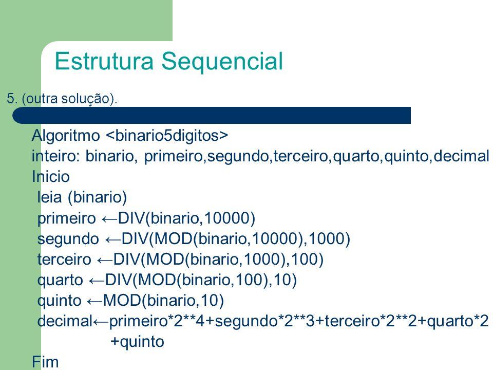 Estrutura Sequencial 5. (outra solução). Algoritmo <binario5digitos> inteiro: binario, primeiro,segundo,terceiro,quarto,quinto,decimal.