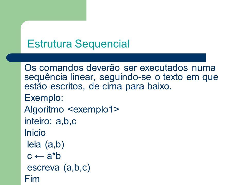Estrutura Sequencial Os comandos deverão ser executados numa sequência linear, seguindo-se o texto em que estão escritos, de cima para baixo.