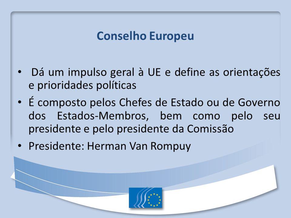 Conselho Europeu Dá um impulso geral à UE e define as orientações e prioridades políticas.