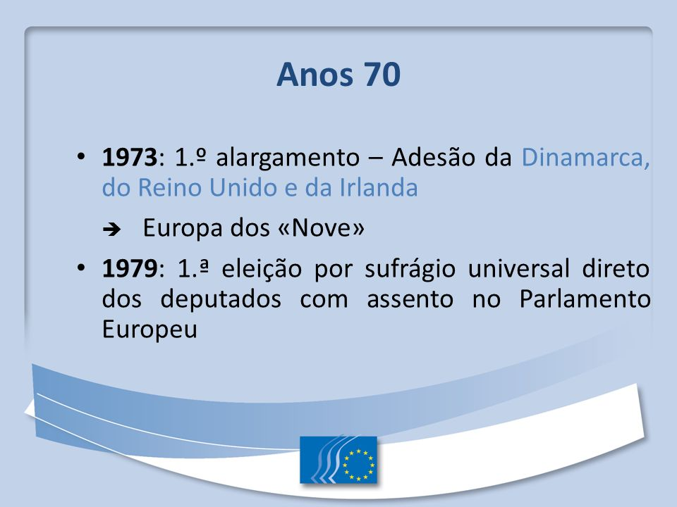 Anos 70 1973: 1.º alargamento – Adesão da Dinamarca, do Reino Unido e da Irlanda.  Europa dos «Nove»