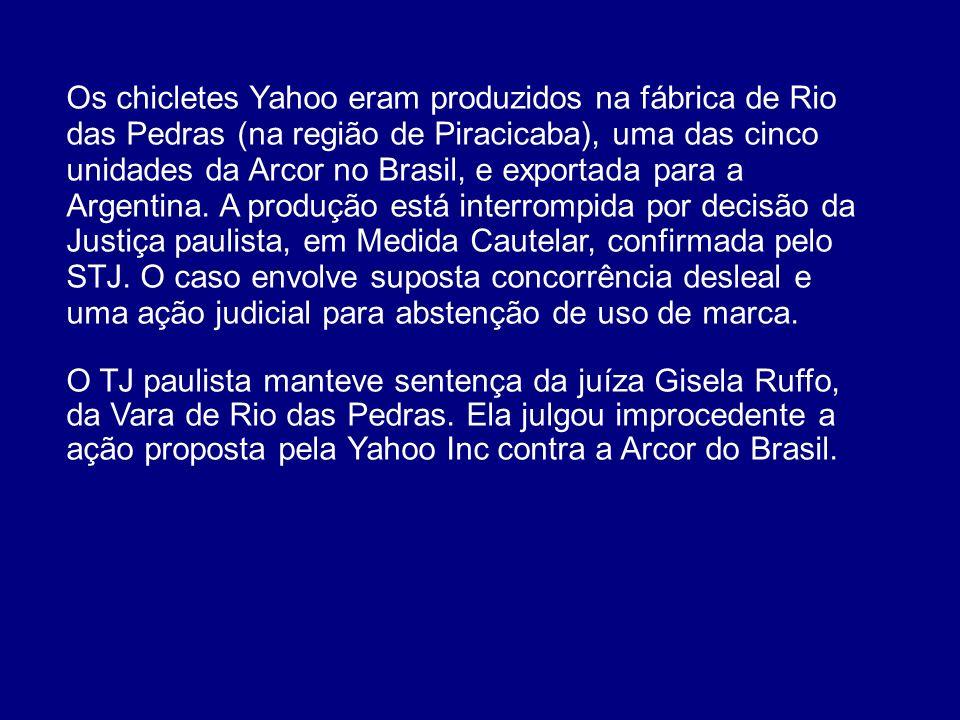 Os chicletes Yahoo eram produzidos na fábrica de Rio das Pedras (na região de Piracicaba), uma das cinco unidades da Arcor no Brasil, e exportada para a Argentina. A produção está interrompida por decisão da Justiça paulista, em Medida Cautelar, confirmada pelo STJ. O caso envolve suposta concorrência desleal e uma ação judicial para abstenção de uso de marca.