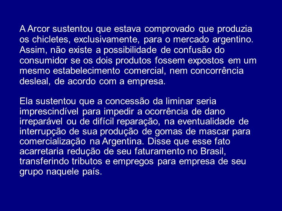 A Arcor sustentou que estava comprovado que produzia os chicletes, exclusivamente, para o mercado argentino. Assim, não existe a possibilidade de confusão do consumidor se os dois produtos fossem expostos em um mesmo estabelecimento comercial, nem concorrência desleal, de acordo com a empresa.