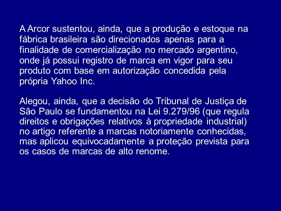 A Arcor sustentou, ainda, que a produção e estoque na fábrica brasileira são direcionados apenas para a finalidade de comercialização no mercado argentino, onde já possui registro de marca em vigor para seu produto com base em autorização concedida pela própria Yahoo Inc.