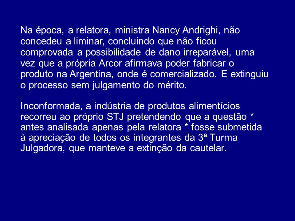 Na época, a relatora, ministra Nancy Andrighi, não concedeu a liminar, concluindo que não ficou comprovada a possibilidade de dano irreparável, uma vez que a própria Arcor afirmava poder fabricar o produto na Argentina, onde é comercializado. E extinguiu o processo sem julgamento do mérito.