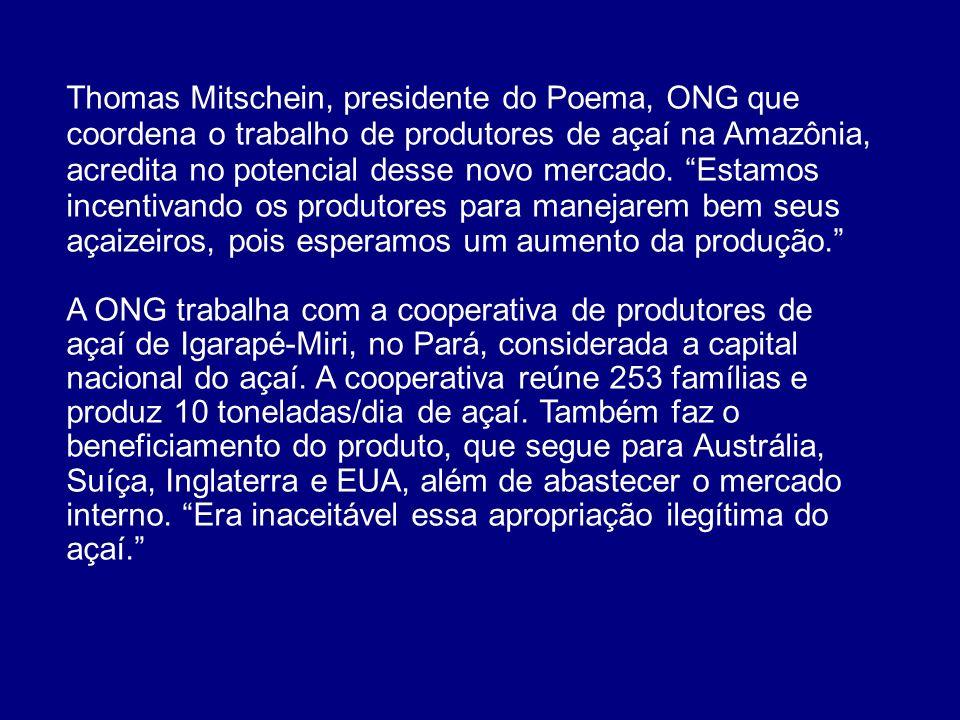 Thomas Mitschein, presidente do Poema, ONG que coordena o trabalho de produtores de açaí na Amazônia, acredita no potencial desse novo mercado. Estamos incentivando os produtores para manejarem bem seus açaizeiros, pois esperamos um aumento da produção.