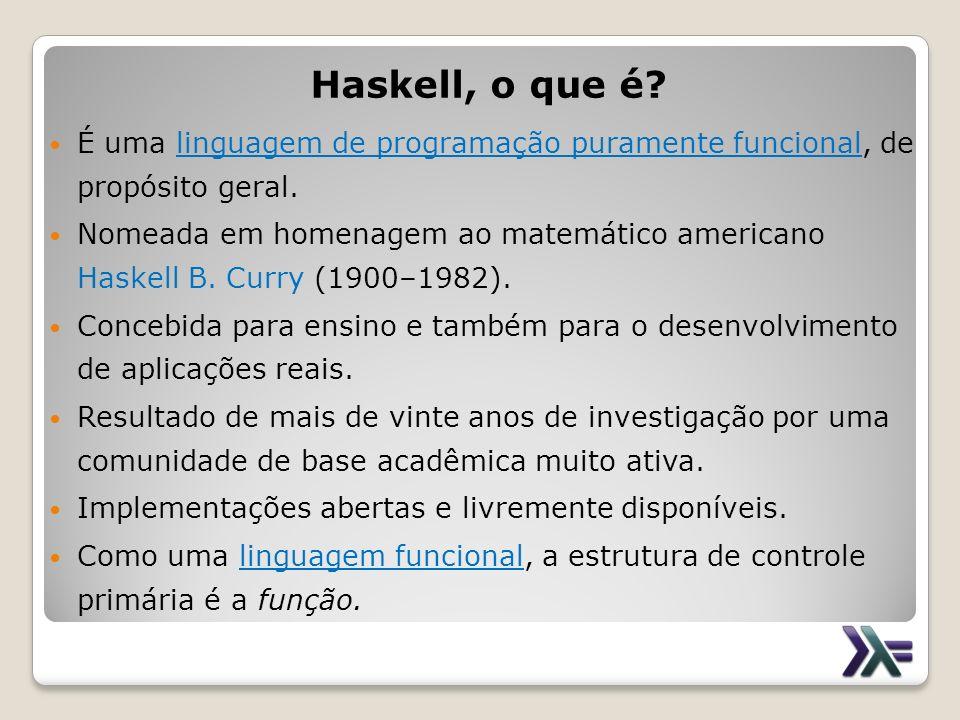 Haskell, o que é É uma linguagem de programação puramente funcional, de propósito geral.