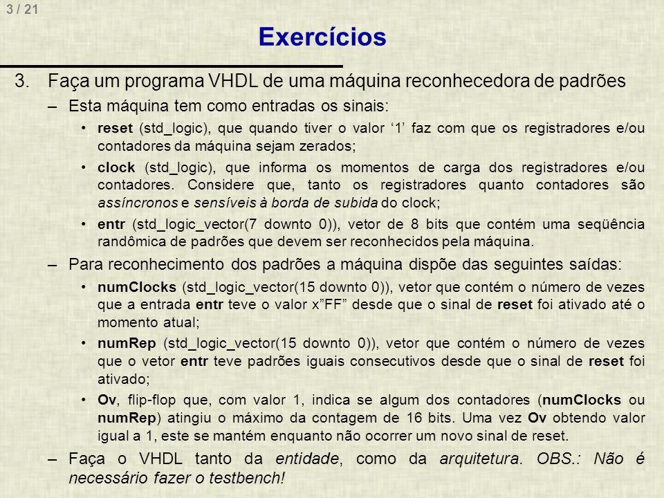 Exercícios Faça um programa VHDL de uma máquina reconhecedora de padrões. Esta máquina tem como entradas os sinais: