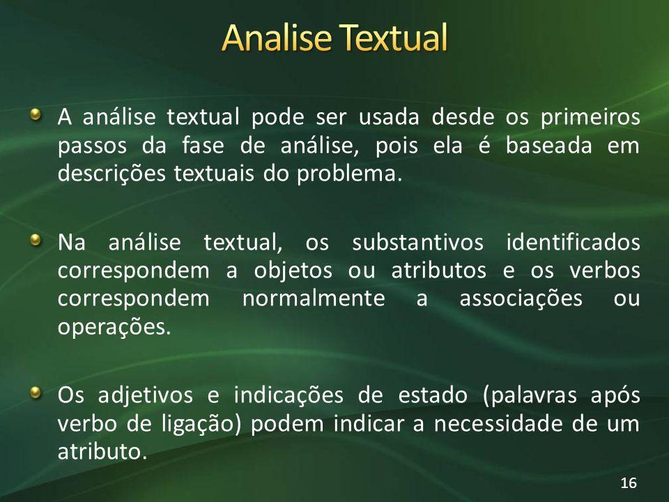 Analise Textual A análise textual pode ser usada desde os primeiros passos da fase de análise, pois ela é baseada em descrições textuais do problema.