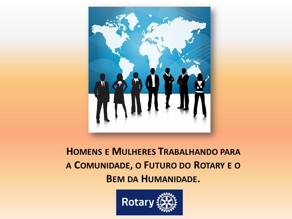 Homens e Mulheres Trabalhando para a Comunidade, o Futuro do Rotary e o Bem da Humanidade.
