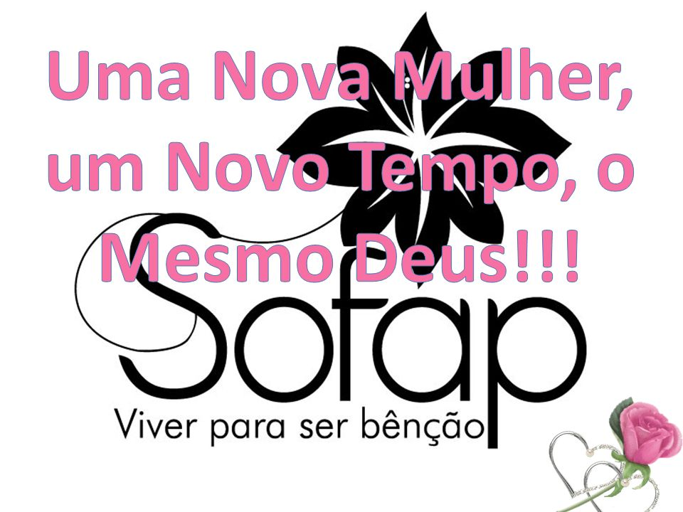 Uma Nova Mulher, um Novo Tempo, o Mesmo Deus!!!