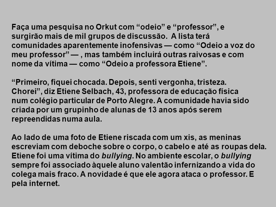 Faça uma pesquisa no Orkut com odeio e professor , e surgirão mais de mil grupos de discussão. A lista terá comunidades aparentemente inofensivas — como Odeio a voz do meu professor — , mas também incluirá outras raivosas e com nome da vítima — como Odeio a professora Etiene .