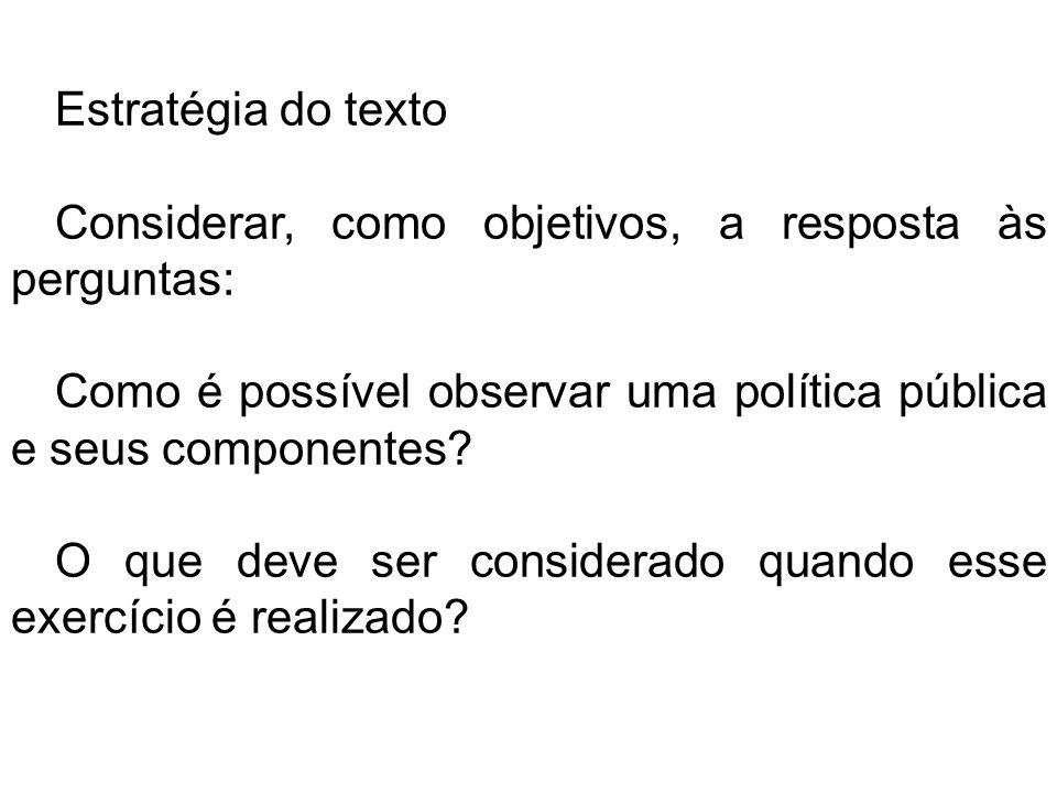 Estratégia do texto Considerar, como objetivos, a resposta às perguntas: Como é possível observar uma política pública e seus componentes