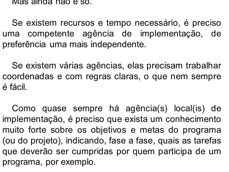 Mas ainda não é só. Se existem recursos e tempo necessário, é preciso uma competente agência de implementação, de preferência uma mais independente.