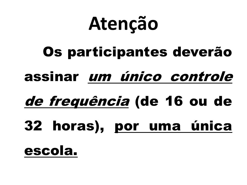 Atenção Os participantes deverão assinar um único controle de frequência (de 16 ou de 32 horas), por uma única escola.