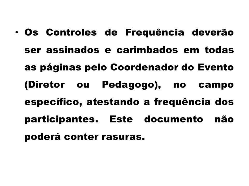 Os Controles de Frequência deverão ser assinados e carimbados em todas as páginas pelo Coordenador do Evento (Diretor ou Pedagogo), no campo específico, atestando a frequência dos participantes.