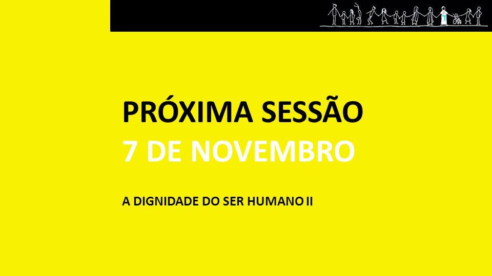 PRÓXIMA SESSÃO 7 DE NOVEMBRO A DIGNIDADE DO SER HUMANO II