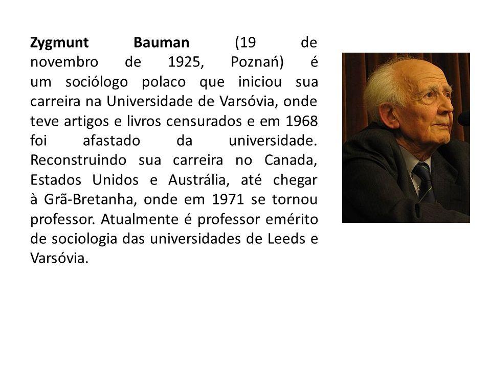 Zygmunt Bauman (19 de novembro de 1925, Poznań) é um sociólogo polaco que iniciou sua carreira na Universidade de Varsóvia, onde teve artigos e livros censurados e em 1968 foi afastado da universidade.