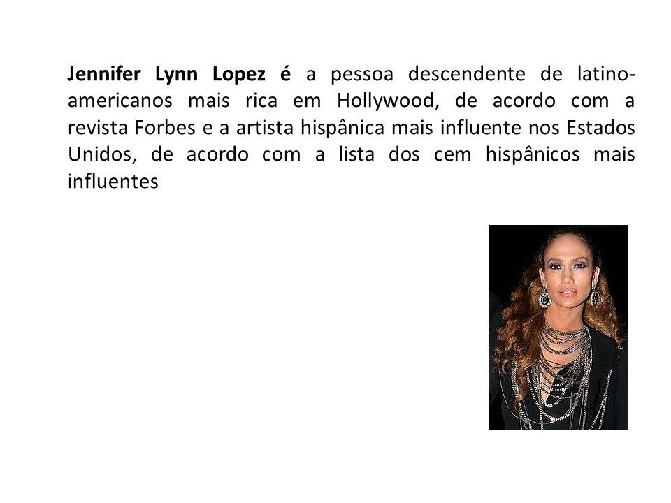 Jennifer Lynn Lopez é a pessoa descendente de latino-americanos mais rica em Hollywood, de acordo com a revista Forbes e a artista hispânica mais influente nos Estados Unidos, de acordo com a lista dos cem hispânicos mais influentes