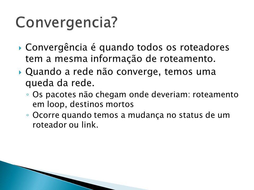 Convergencia Convergência é quando todos os roteadores tem a mesma informação de roteamento. Quando a rede não converge, temos uma queda da rede.