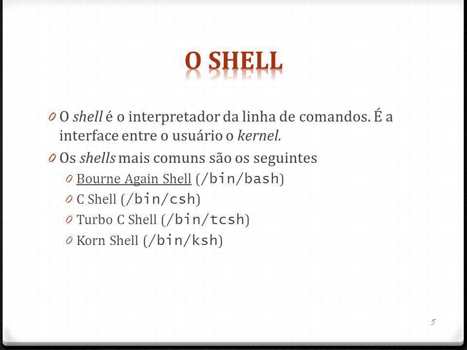 O Shell O shell é o interpretador da linha de comandos. É a interface entre o usuário o kernel. Os shells mais comuns são os seguintes.