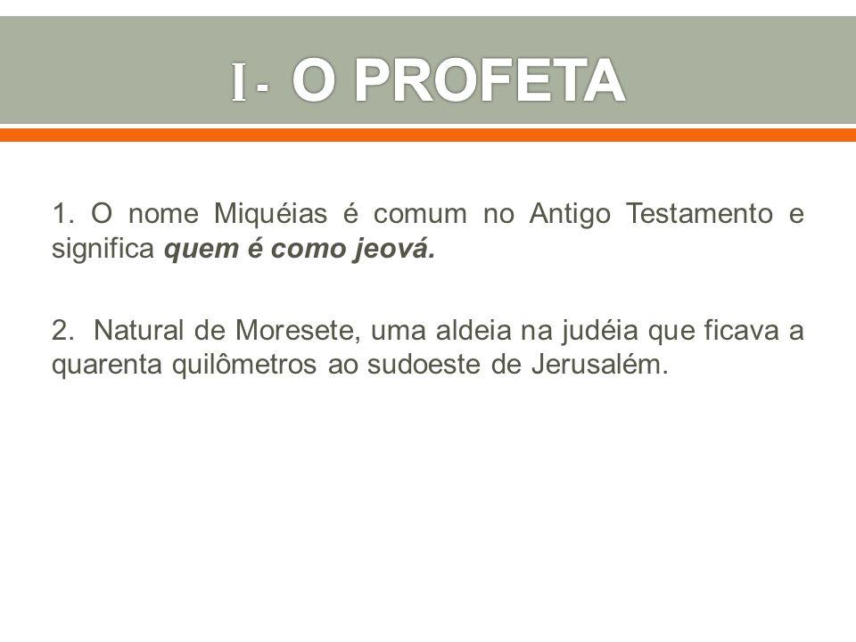 I - O PROFETA 1. O nome Miquéias é comum no Antigo Testamento e significa quem é como jeová.