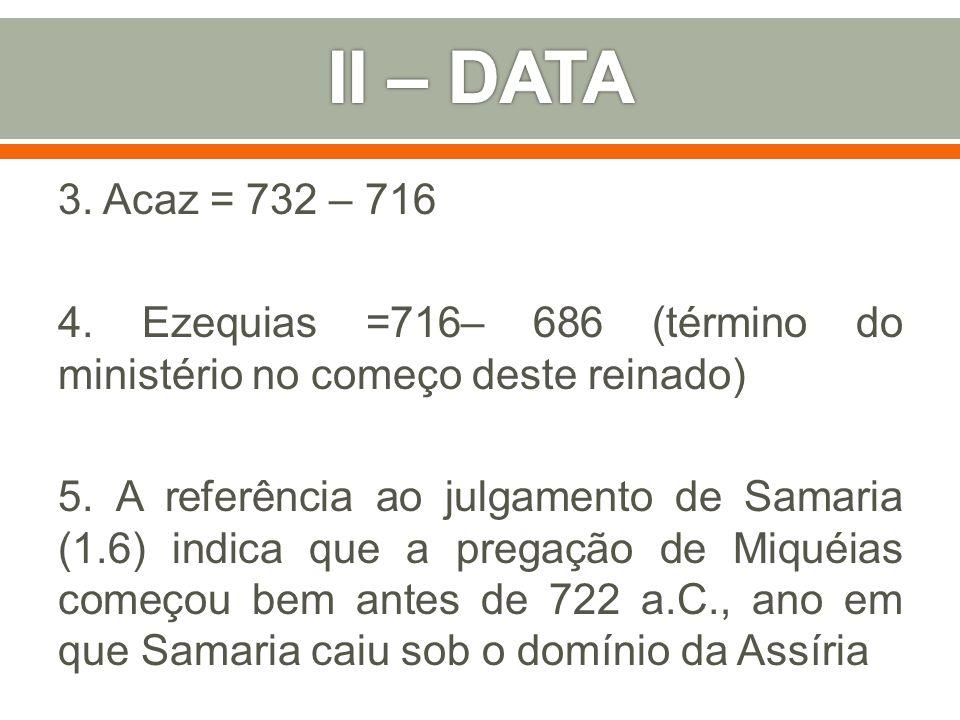 II – DATA 3. Acaz = 732 – 716. 4. Ezequias =716– 686 (término do ministério no começo deste reinado)