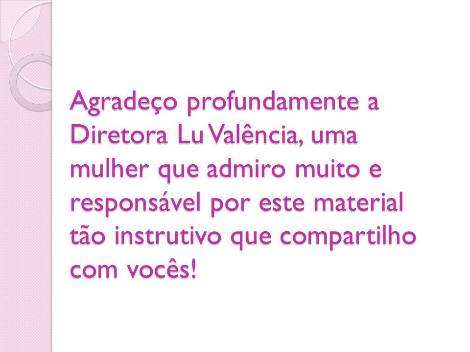 Agradeço profundamente a Diretora Lu Valência, uma mulher que admiro muito e responsável por este material tão instrutivo que compartilho com vocês!
