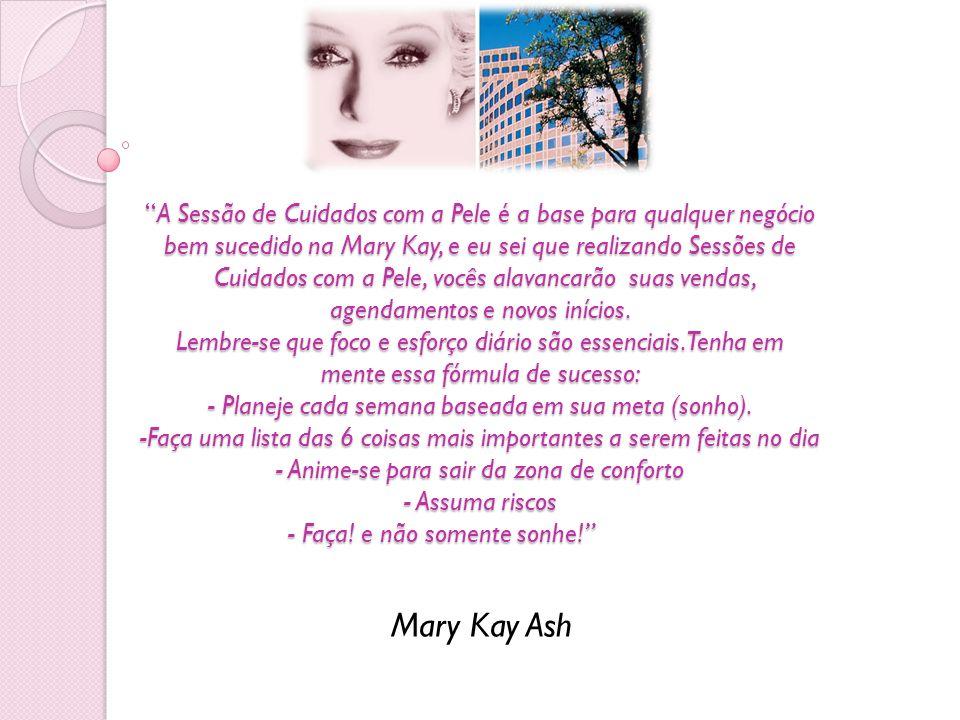 A Sessão de Cuidados com a Pele é a base para qualquer negócio bem sucedido na Mary Kay, e eu sei que realizando Sessões de Cuidados com a Pele, vocês alavancarão suas vendas, agendamentos e novos inícios. Lembre-se que foco e esforço diário são essenciais. Tenha em mente essa fórmula de sucesso: - Planeje cada semana baseada em sua meta (sonho). -Faça uma lista das 6 coisas mais importantes a serem feitas no dia - Anime-se para sair da zona de conforto - Assuma riscos - Faça! e não somente sonhe!