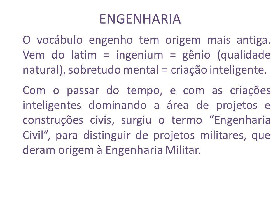 ENGENHARIA O vocábulo engenho tem origem mais antiga. Vem do latim = ingenium = gênio (qualidade natural), sobretudo mental = criação inteligente.