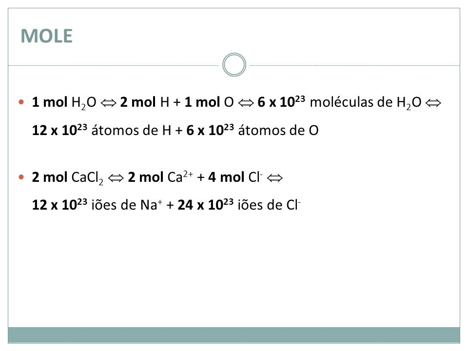 MOLE 1 mol H2O  2 mol H + 1 mol O  6 x 1023 moléculas de H2O  12 x 1023 átomos de H + 6 x 1023 átomos de O.