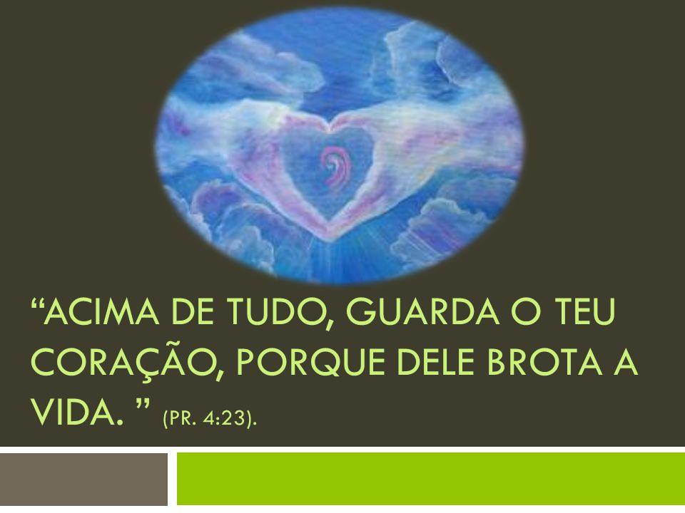 Acima de tudo, guarda o teu coração, porque dele brota a vida. (Pr