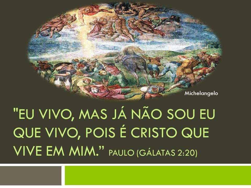 Michelangelo Eu vivo, mas já não sou eu que vivo, pois é Cristo que vive em mim. Paulo (Gálatas 2:20)