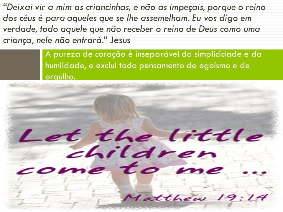 Deixai vir a mim as criancinhas, e não as impeçais, porque o reino dos céus é para aqueles que se lhe assemelham. Eu vos digo em verdade, todo aquele que não receber o reino de Deus como uma criança, nele não entrará. Jesus