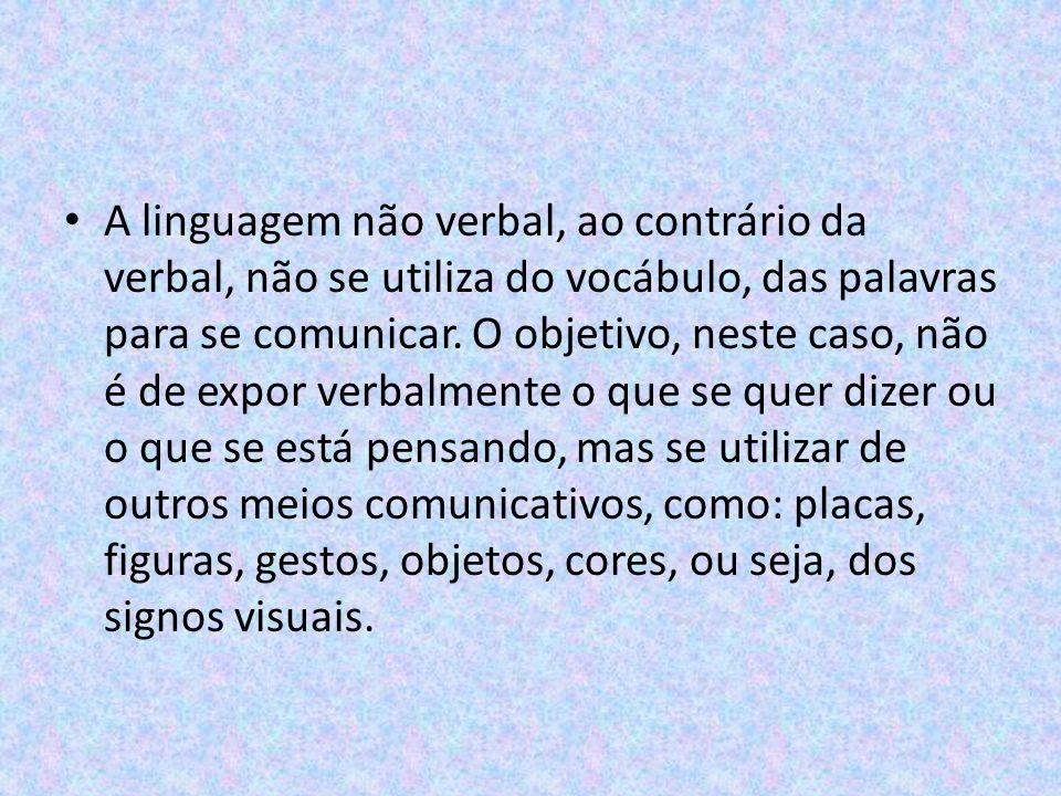 A linguagem não verbal, ao contrário da verbal, não se utiliza do vocábulo, das palavras para se comunicar.