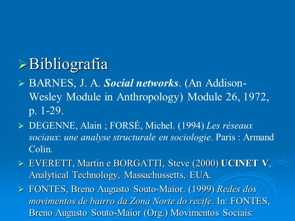 Bibliografia BARNES, J. A. Social networks. (An Addison-Wesley Module in Anthropology) Module 26, 1972, p. 1-29.