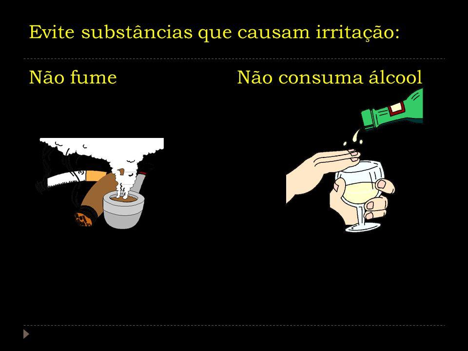 Evite substâncias que causam irritação: Não fume Não consuma álcool