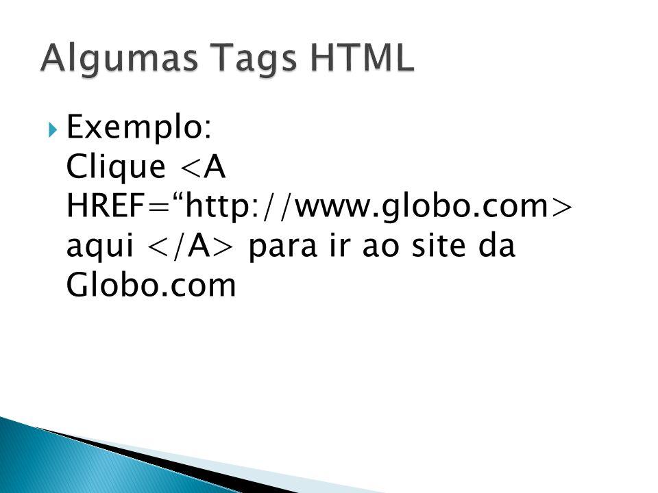 Algumas Tags HTML Exemplo: Clique <A HREF= http://www.globo.com> aqui </A> para ir ao site da Globo.com.