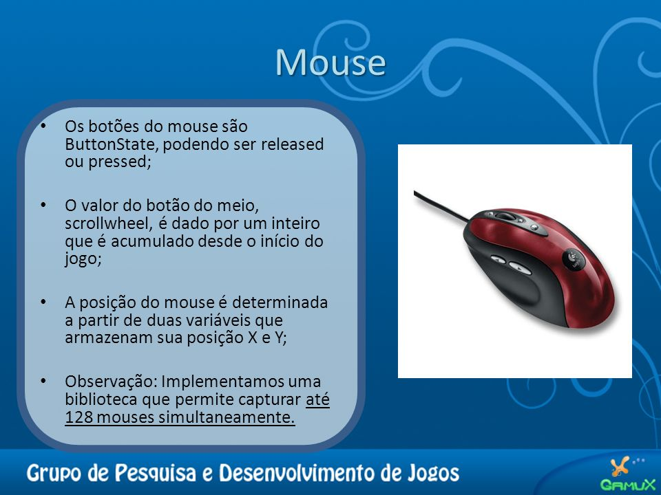 Mouse Os botões do mouse são ButtonState, podendo ser released ou pressed;