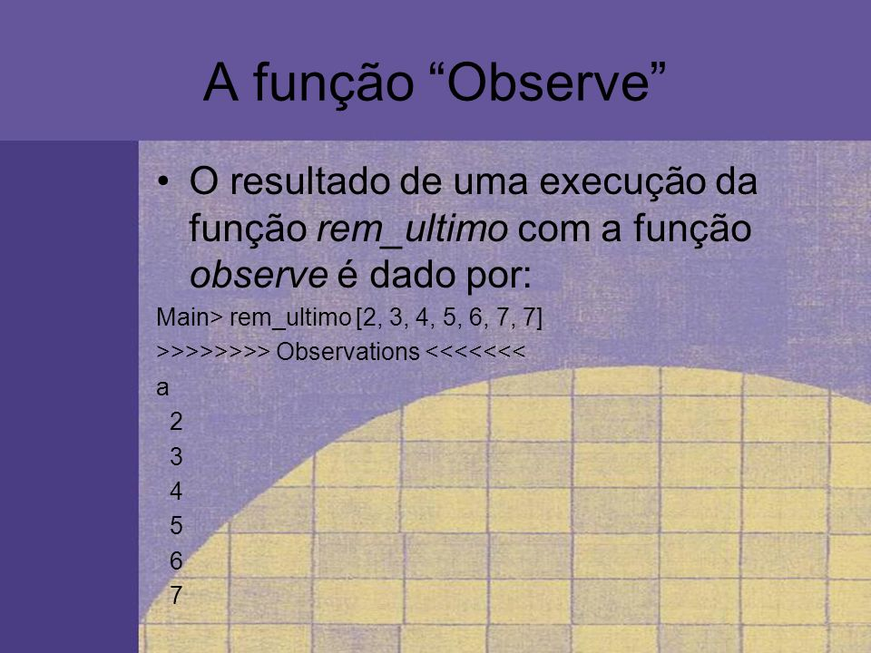 A função Observe O resultado de uma execução da função rem_ultimo com a função observe é dado por: