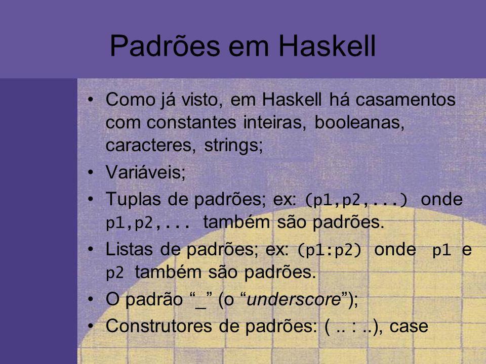 Padrões em Haskell Como já visto, em Haskell há casamentos com constantes inteiras, booleanas, caracteres, strings;