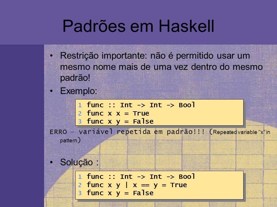 Padrões em Haskell Restrição importante: não é permitido usar um mesmo nome mais de uma vez dentro do mesmo padrão!