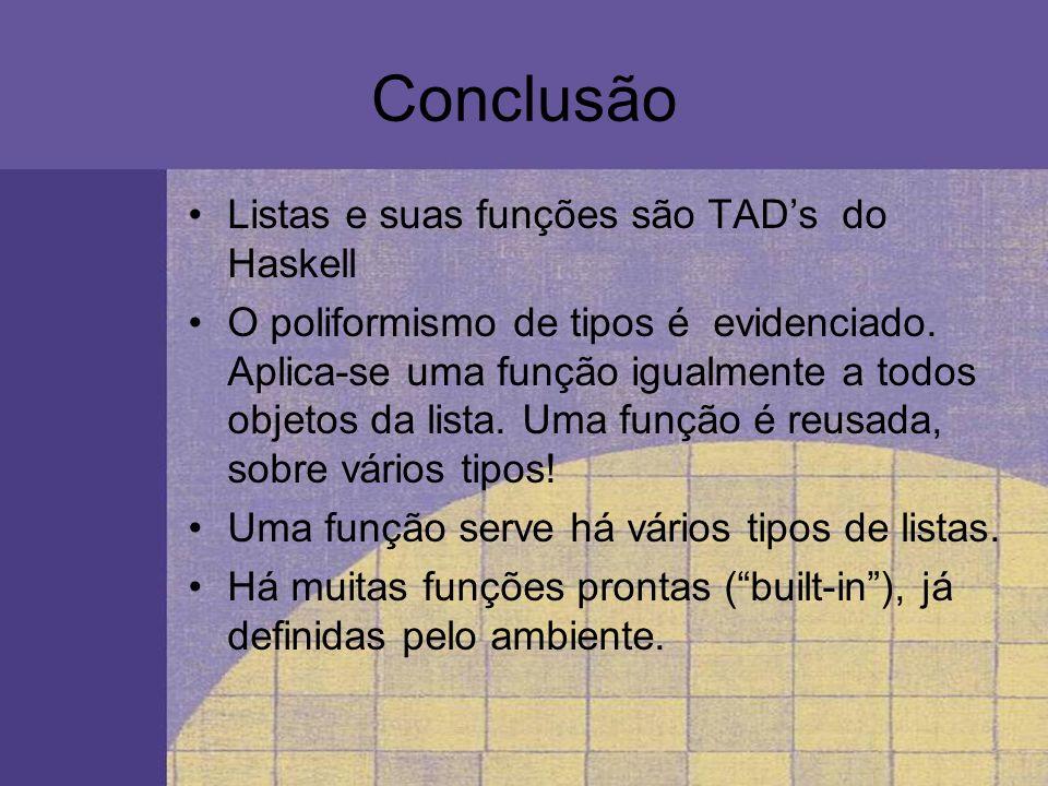 Conclusão Listas e suas funções são TAD's do Haskell
