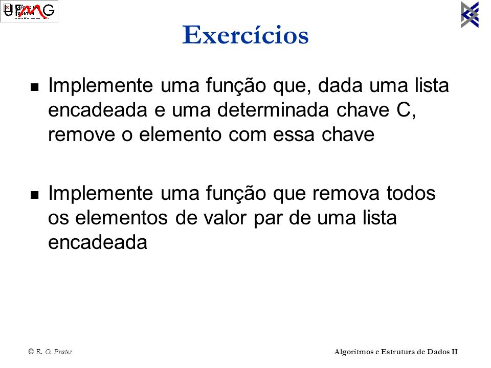 Exercícios Implemente uma função que, dada uma lista encadeada e uma determinada chave C, remove o elemento com essa chave.
