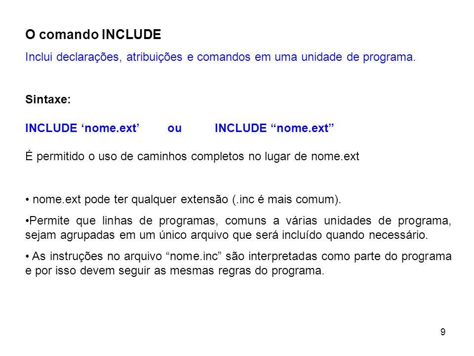 O comando INCLUDE Inclui declarações, atribuições e comandos em uma unidade de programa. Sintaxe: INCLUDE 'nome.ext' ou INCLUDE nome.ext