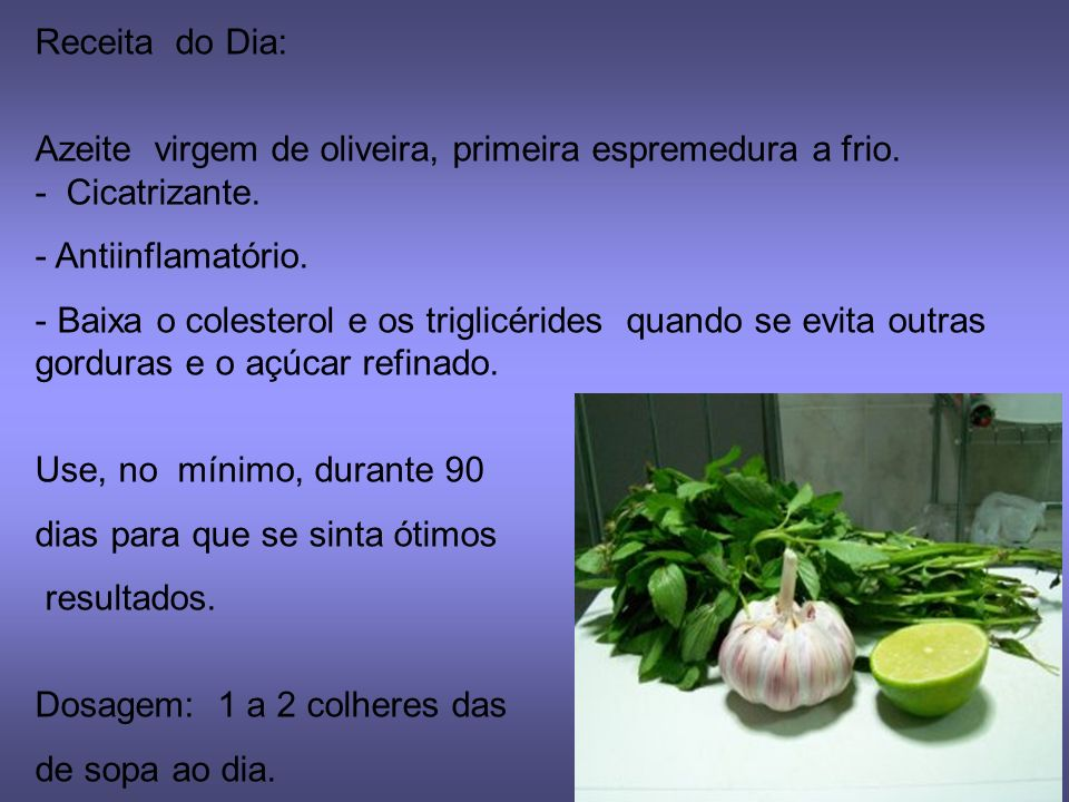 Receita do Dia: Azeite virgem de oliveira, primeira espremedura a frio. - Cicatrizante. Antiinflamatório.