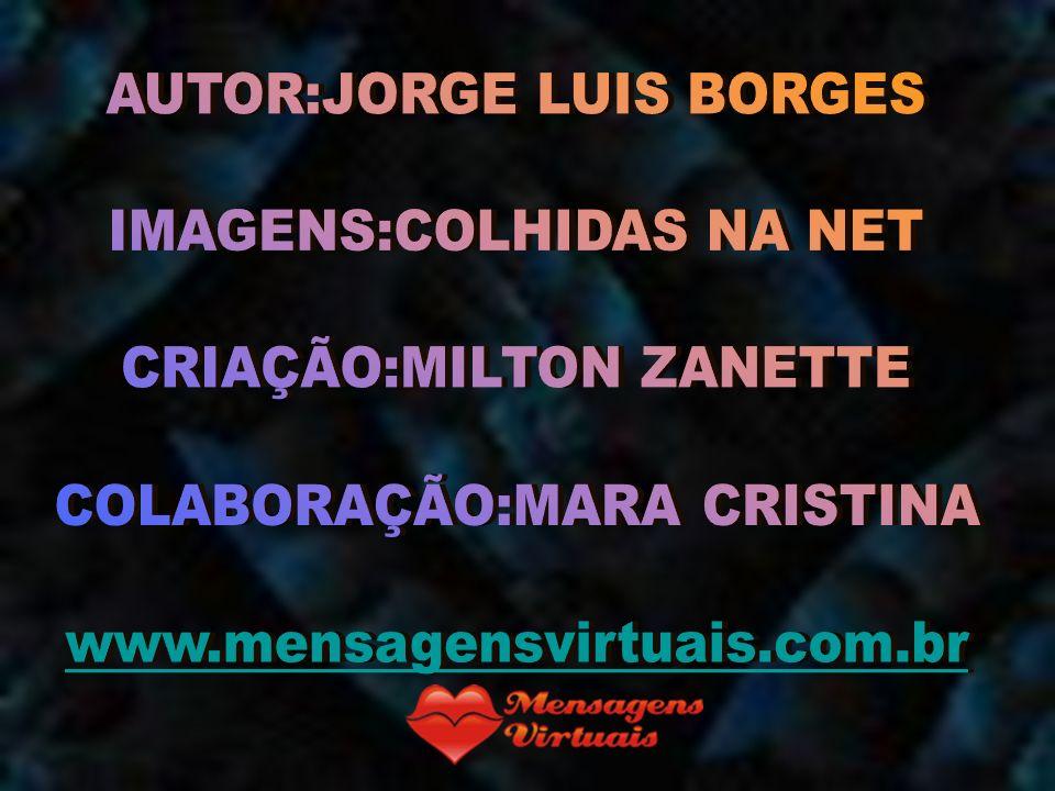 AUTOR:JORGE LUIS BORGES IMAGENS:COLHIDAS NA NET CRIAÇÃO:MILTON ZANETTE