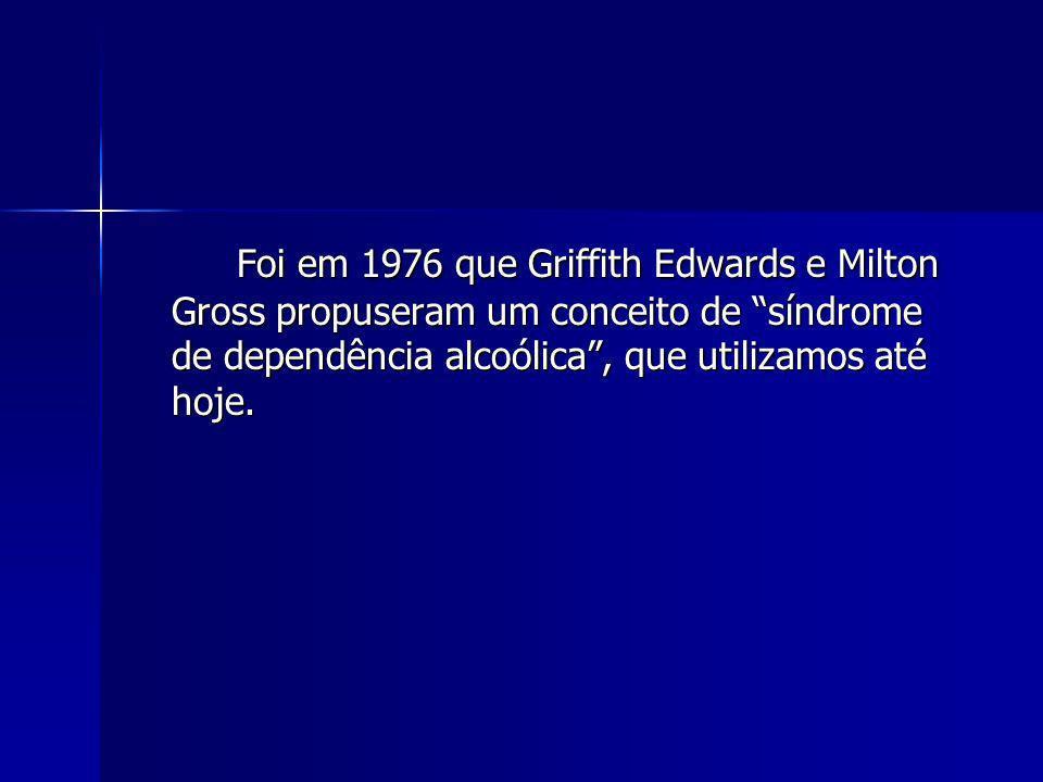 Foi em 1976 que Griffith Edwards e Milton Gross propuseram um conceito de síndrome de dependência alcoólica , que utilizamos até hoje.